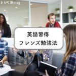 目指せ英語習得!「フレンズ勉強法」とは