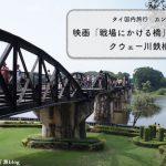タイ国内旅行カンチャナブリ 映画【戦場にかける橋】の舞台となったクウェー川鉄橋を歩く