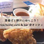 唐揚げと豚汁にほっこり trica hostel café & bar @オンヌット