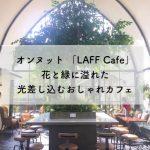 オンヌット LAFF Cafe(ラフカフェ)花と緑に溢れた光差し込むおしゃれカフェ
