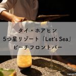 タイ・ホアヒン 5つ星リゾート「Let's Sea」のビーチフロントバーで素敵な夜を