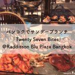 バンコクでサンデーブランチ「Twenty Seven Bites」@Radisson Blu Plaza Bangkok