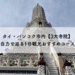 タイ・バンコク市内【3大寺院】自力で巡る1日観光おすすめコース!アテンドにも最適