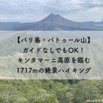 【バリ島・バトゥール山】ガイドなしでもOK!キンタマーニ高原を臨む1717mの絶景ハイキング