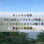 チェンライ名所【ゴールデントライアングル】タイ・ミャンマー・ラオスが織り成す黄金の三角地帯
