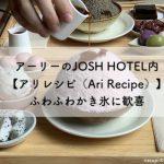 アーリーのJOSH HOTEL内【アリレシピ(Ari Recipe)】ふわふわかき氷に歓喜