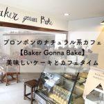 プロンポンのナチュラル系カフェ【Baker Gonna Bake】美味しいケーキとカフェタイム