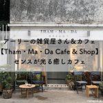 アーリーの雑貨屋さん&カフェ【Tham・Ma・Da Cafe & Shop】センスが光る癒しカフェ
