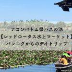 ナコンパトム県ハスの池【レッドロータス水上マーケット】バンコクからのデイトリップ
