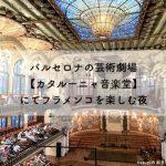 バルセロナの芸術劇場【カタルーニャ音楽堂】にてフラメンコを楽しむ夜
