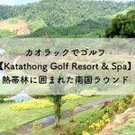 カオラックでゴルフ【Katathong Golf Resort & Spa】熱帯林に囲まれた南国ラウンド